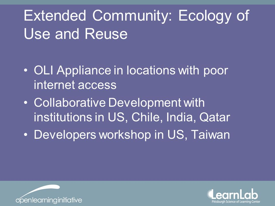 Extended Community: Ecology of Use and Reuse OLI Appliance in locations with poor internet access Collaborative Development with institutions in US, Chile, India, Qatar Developers workshop in US, Taiwan