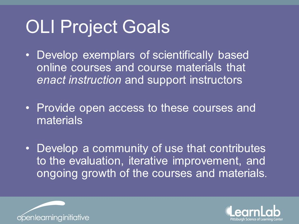 OLI Project Goals Develop exemplars of scientifically based online courses and course materials that enact instruction and support instructors Provide open access to these courses and materials Develop a community of use that contributes to the evaluation, iterative improvement, and ongoing growth of the courses and materials.