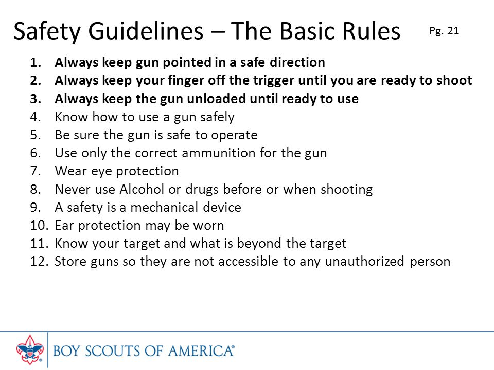 Safety Guidelines – The Basic Rules 1.Always keep gun pointed in a safe direction 2.Always keep your finger off the trigger until you are ready to shoot 3.Always keep the gun unloaded until ready to use 4.Know how to use a gun safely 5.Be sure the gun is safe to operate 6.Use only the correct ammunition for the gun 7.Wear eye protection 8.Never use Alcohol or drugs before or when shooting 9.A safety is a mechanical device 10.Ear protection may be worn 11.Know your target and what is beyond the target 12.Store guns so they are not accessible to any unauthorized person Pg.