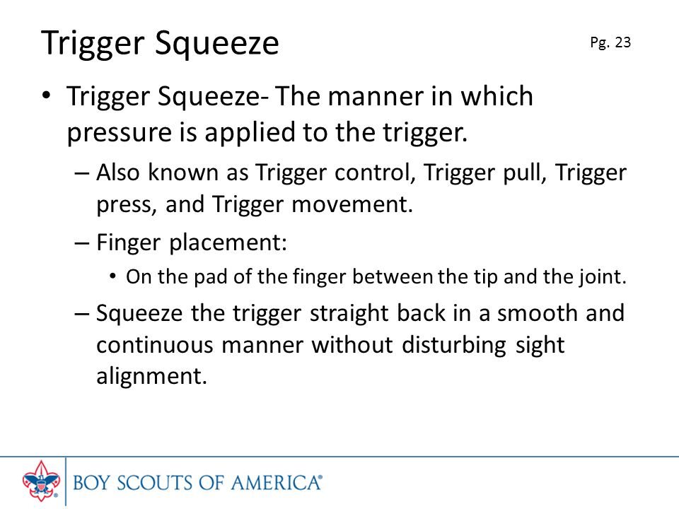 Trigger Squeeze Trigger Squeeze- The manner in which pressure is applied to the trigger.