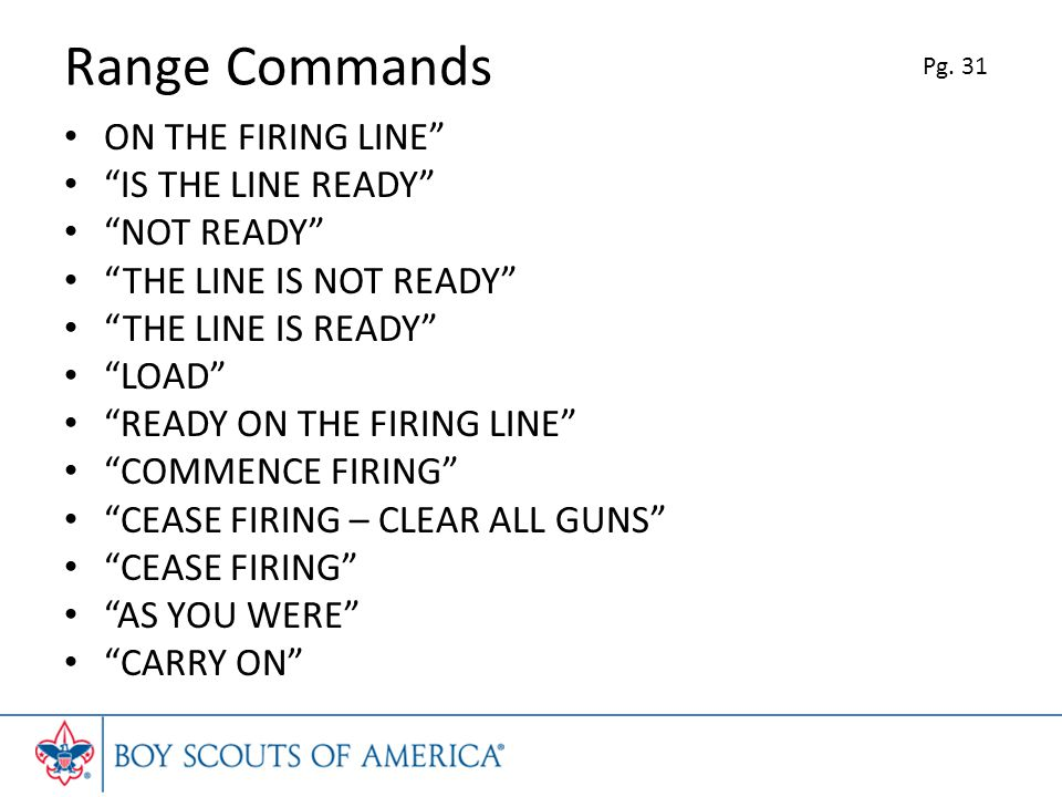 Range Commands ON THE FIRING LINE IS THE LINE READY NOT READY THE LINE IS NOT READY THE LINE IS READY LOAD READY ON THE FIRING LINE COMMENCE FIRING CEASE FIRING – CLEAR ALL GUNS CEASE FIRING AS YOU WERE CARRY ON Pg.