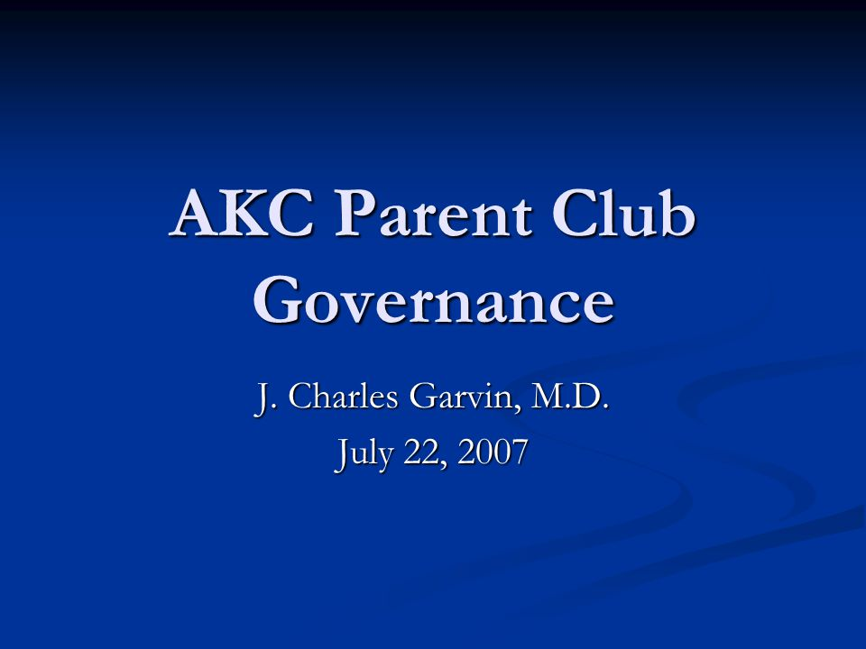 AKC Parent Club Governance J. Charles Garvin, M.D. July 22, 2007