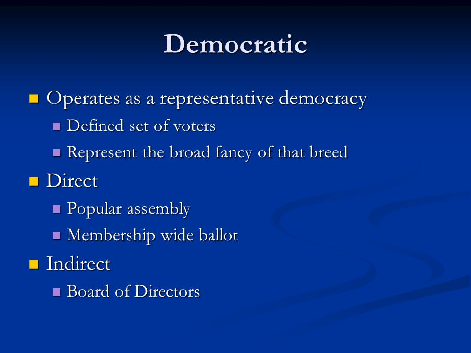 Democratic Operates as a representative democracy Operates as a representative democracy Defined set of voters Defined set of voters Represent the broad fancy of that breed Represent the broad fancy of that breed Direct Direct Popular assembly Popular assembly Membership wide ballot Membership wide ballot Indirect Indirect Board of Directors Board of Directors