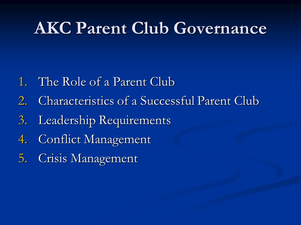 AKC Parent Club Governance 1.The Role of a Parent Club 2.Characteristics of a Successful Parent Club 3.Leadership Requirements 4.Conflict Management 5.Crisis Management