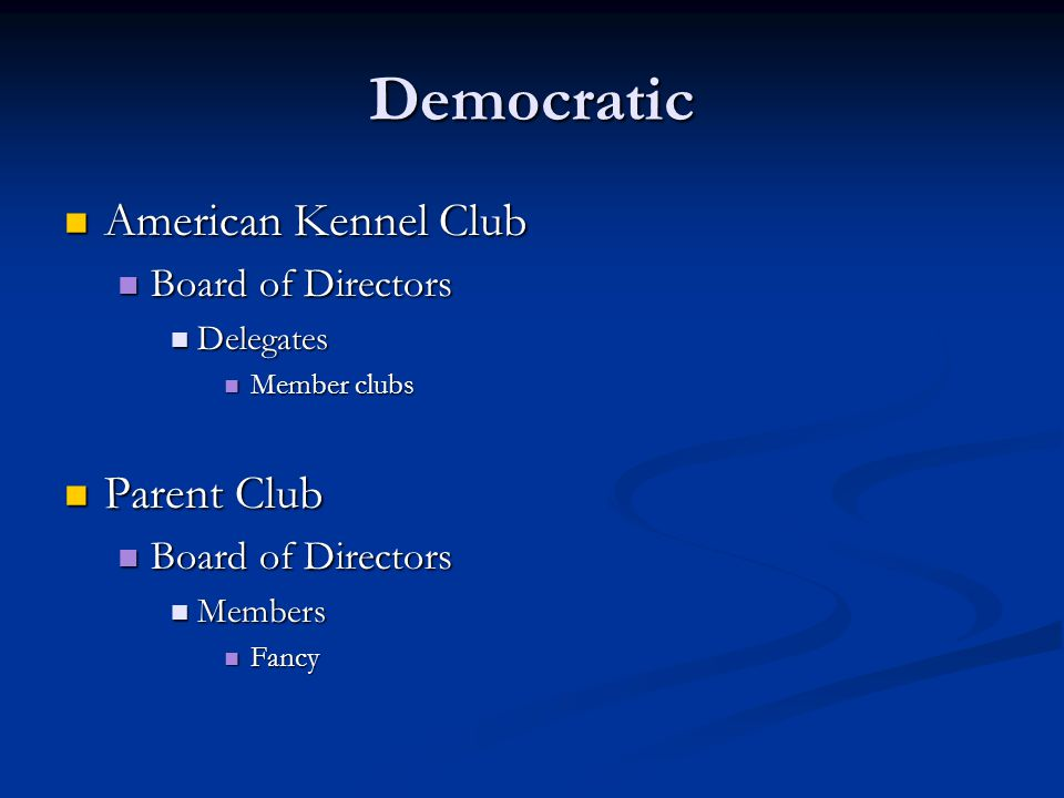 Democratic American Kennel Club American Kennel Club Board of Directors Board of Directors Delegates Delegates Member clubs Member clubs Parent Club Parent Club Board of Directors Board of Directors Members Members Fancy Fancy
