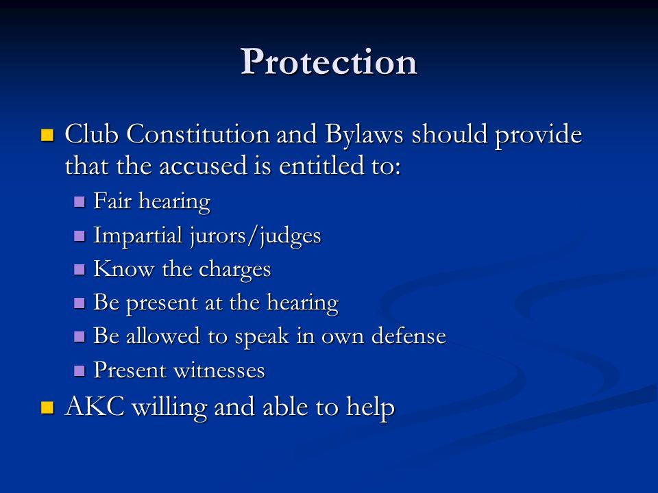 Protection Club Constitution and Bylaws should provide that the accused is entitled to: Club Constitution and Bylaws should provide that the accused is entitled to: Fair hearing Fair hearing Impartial jurors/judges Impartial jurors/judges Know the charges Know the charges Be present at the hearing Be present at the hearing Be allowed to speak in own defense Be allowed to speak in own defense Present witnesses Present witnesses AKC willing and able to help AKC willing and able to help