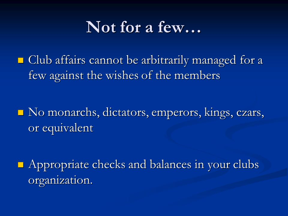 Not for a few… Club affairs cannot be arbitrarily managed for a few against the wishes of the members Club affairs cannot be arbitrarily managed for a few against the wishes of the members No monarchs, dictators, emperors, kings, czars, or equivalent No monarchs, dictators, emperors, kings, czars, or equivalent Appropriate checks and balances in your clubs organization.