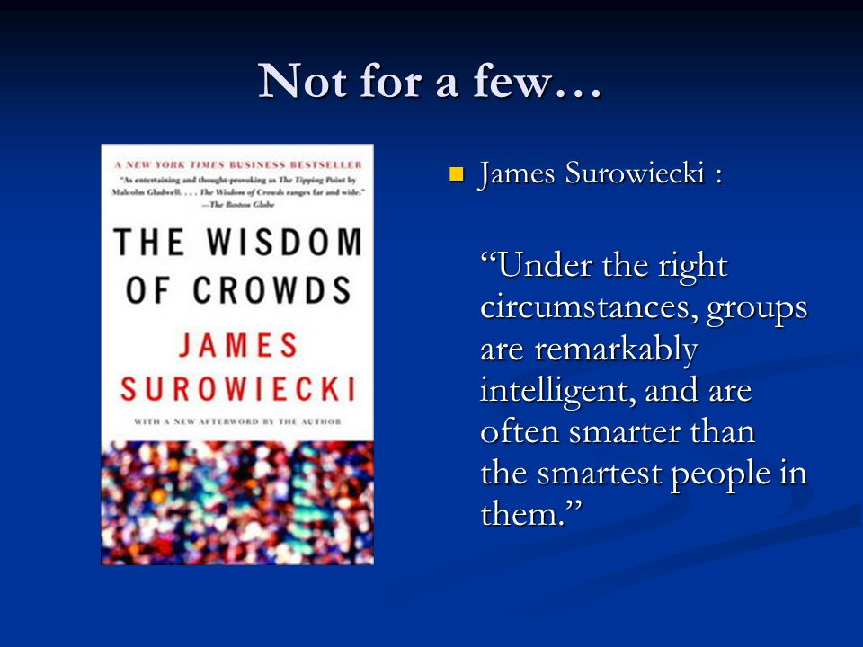 Not for a few… James Surowiecki : Under the right circumstances, groups are remarkably intelligent, and are often smarter than the smartest people in them.