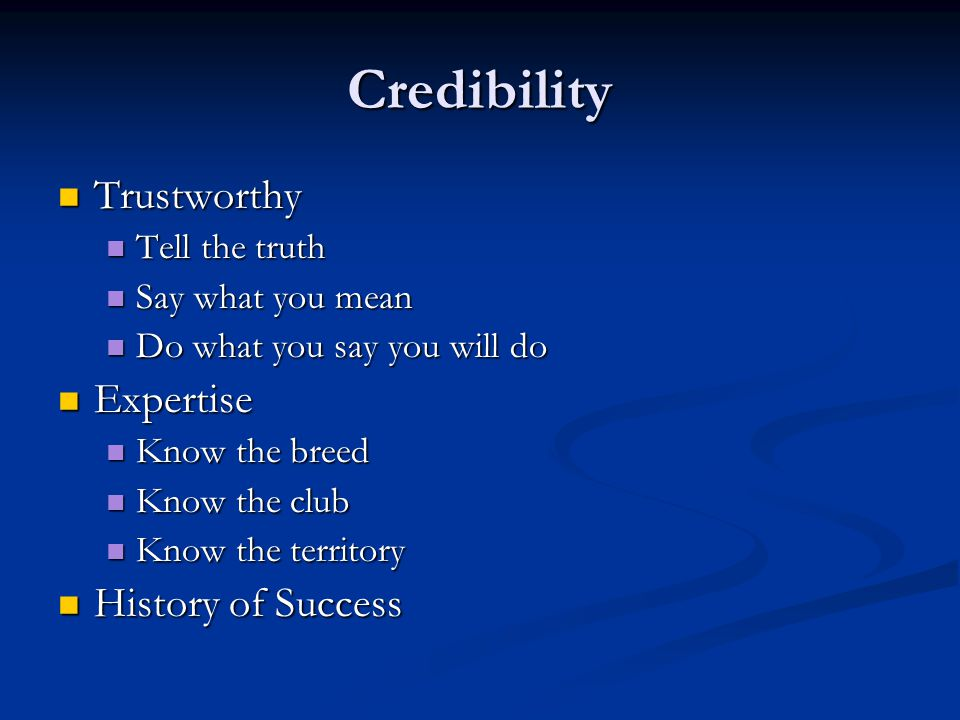 Credibility Trustworthy Trustworthy Tell the truth Tell the truth Say what you mean Say what you mean Do what you say you will do Do what you say you will do Expertise Expertise Know the breed Know the breed Know the club Know the club Know the territory Know the territory History of Success History of Success
