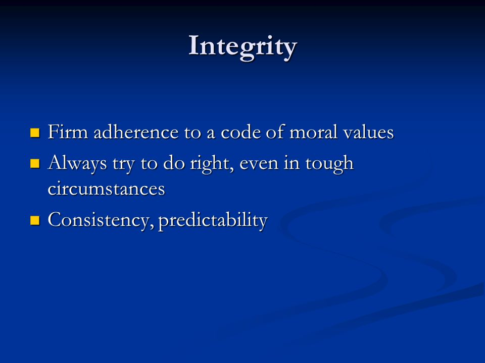 Integrity Firm adherence to a code of moral values Firm adherence to a code of moral values Always try to do right, even in tough circumstances Always try to do right, even in tough circumstances Consistency, predictability Consistency, predictability