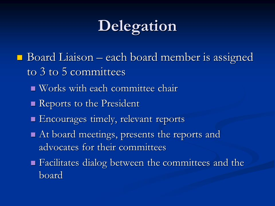 Delegation Board Liaison – each board member is assigned to 3 to 5 committees Board Liaison – each board member is assigned to 3 to 5 committees Works with each committee chair Works with each committee chair Reports to the President Reports to the President Encourages timely, relevant reports Encourages timely, relevant reports At board meetings, presents the reports and advocates for their committees At board meetings, presents the reports and advocates for their committees Facilitates dialog between the committees and the board Facilitates dialog between the committees and the board