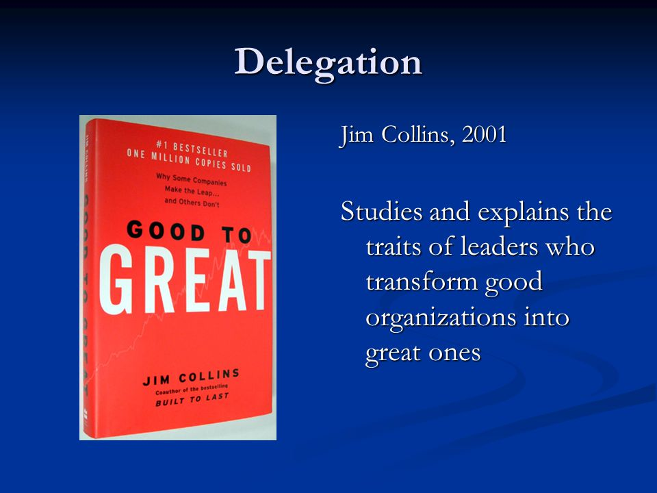 Delegation Jim Collins, 2001 Studies and explains the traits of leaders who transform good organizations into great ones