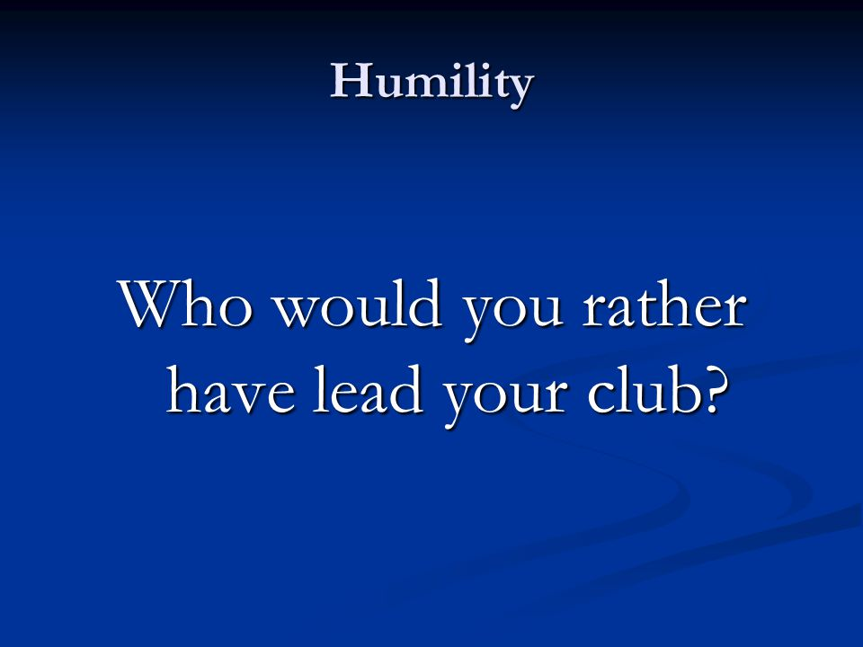 Humility Who would you rather have lead your club