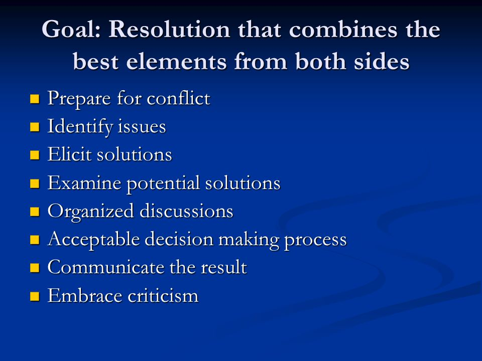 Goal: Resolution that combines the best elements from both sides Prepare for conflict Prepare for conflict Identify issues Identify issues Elicit solutions Elicit solutions Examine potential solutions Examine potential solutions Organized discussions Organized discussions Acceptable decision making process Acceptable decision making process Communicate the result Communicate the result Embrace criticism Embrace criticism