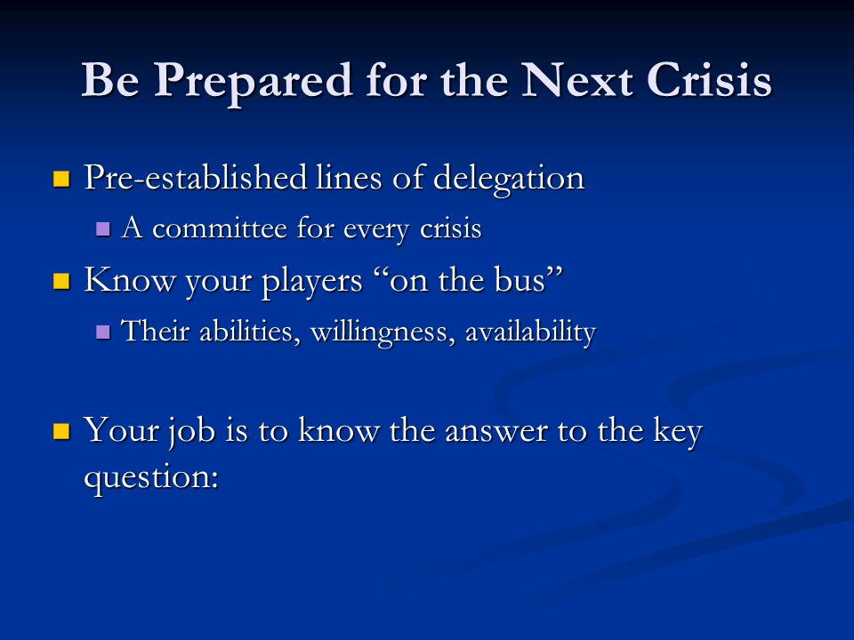 Be Prepared for the Next Crisis Pre-established lines of delegation Pre-established lines of delegation A committee for every crisis A committee for every crisis Know your players on the bus Know your players on the bus Their abilities, willingness, availability Their abilities, willingness, availability Your job is to know the answer to the key question: Your job is to know the answer to the key question: