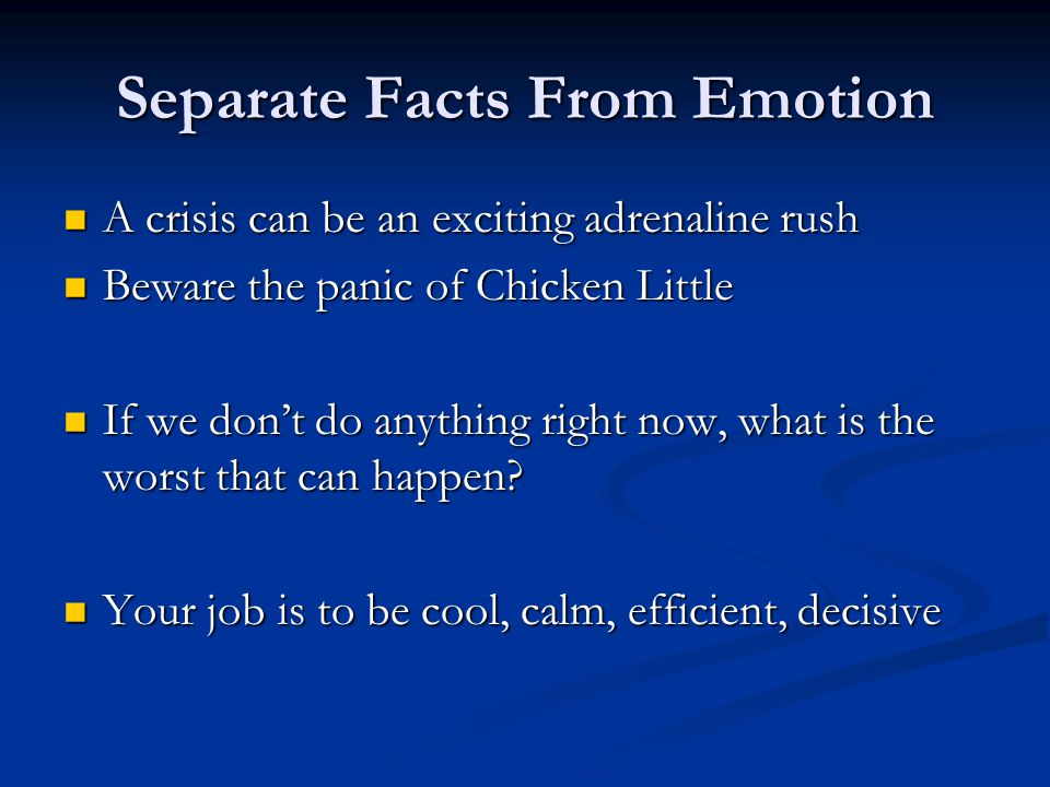 Separate Facts From Emotion A crisis can be an exciting adrenaline rush A crisis can be an exciting adrenaline rush Beware the panic of Chicken Little Beware the panic of Chicken Little If we dont do anything right now, what is the worst that can happen.