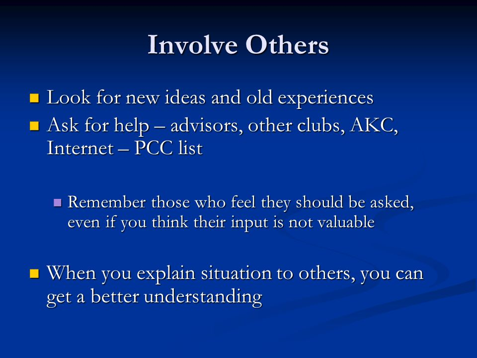 Involve Others Look for new ideas and old experiences Look for new ideas and old experiences Ask for help – advisors, other clubs, AKC, Internet – PCC list Ask for help – advisors, other clubs, AKC, Internet – PCC list Remember those who feel they should be asked, even if you think their input is not valuable Remember those who feel they should be asked, even if you think their input is not valuable When you explain situation to others, you can get a better understanding When you explain situation to others, you can get a better understanding