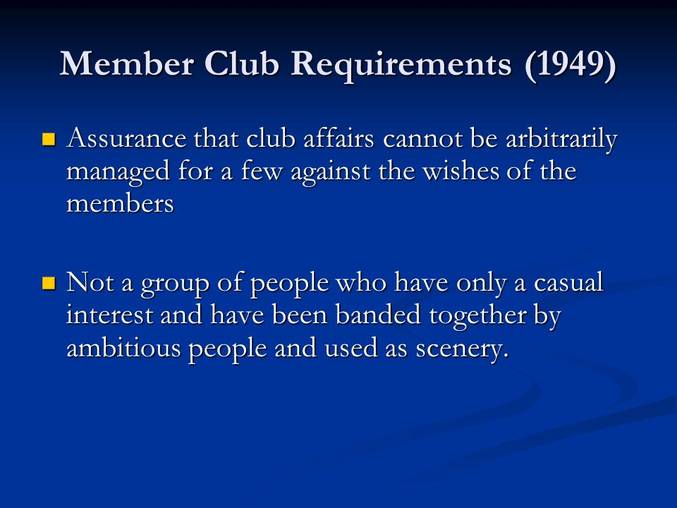 Member Club Requirements (1949) Assurance that club affairs cannot be arbitrarily managed for a few against the wishes of the members Assurance that club affairs cannot be arbitrarily managed for a few against the wishes of the members Not a group of people who have only a casual interest and have been banded together by ambitious people and used as scenery.