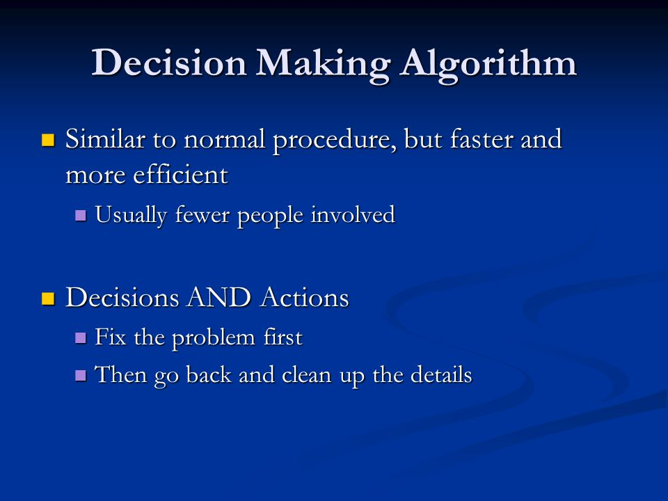 Decision Making Algorithm Similar to normal procedure, but faster and more efficient Similar to normal procedure, but faster and more efficient Usually fewer people involved Usually fewer people involved Decisions AND Actions Decisions AND Actions Fix the problem first Fix the problem first Then go back and clean up the details Then go back and clean up the details