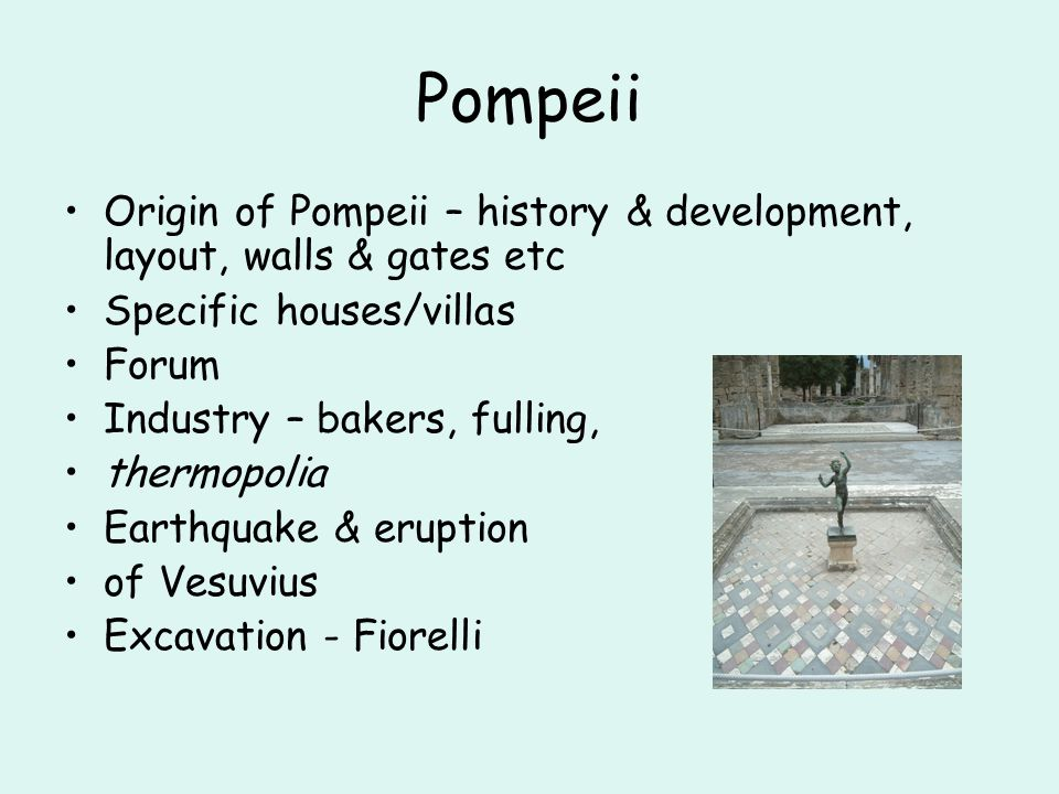 Pompeii Origin of Pompeii – history & development, layout, walls & gates etc Specific houses/villas Forum Industry – bakers, fulling, thermopolia Eart