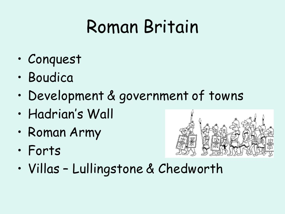 Roman Britain Conquest Boudica Development & government of towns Hadrians Wall Roman Army Forts Villas – Lullingstone & Chedworth