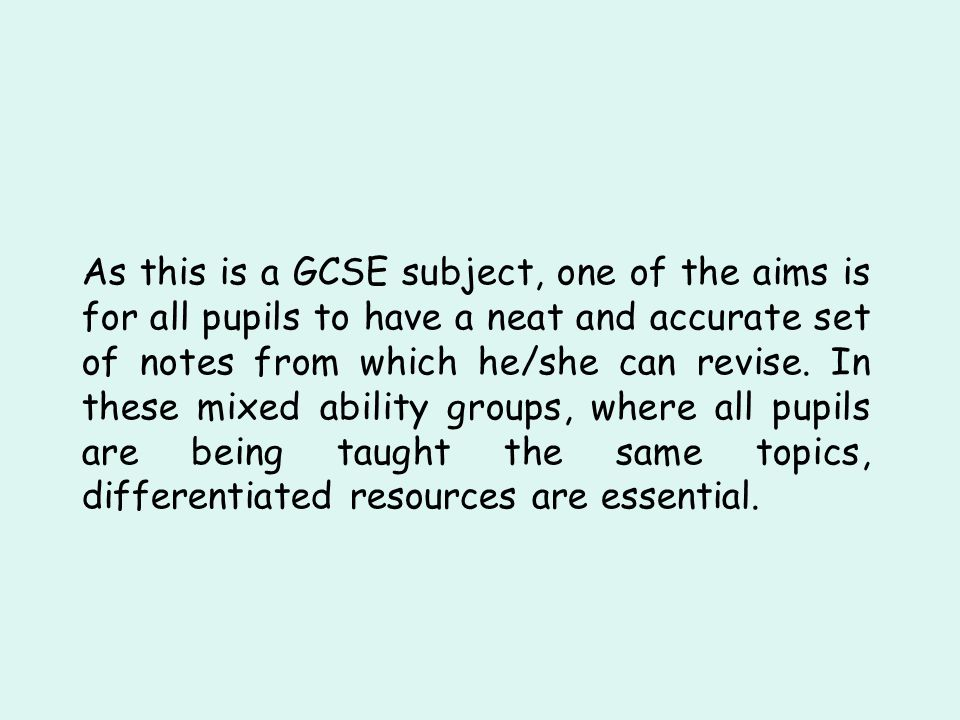 As this is a GCSE subject, one of the aims is for all pupils to have a neat and accurate set of notes from which he/she can revise. In these mixed abi