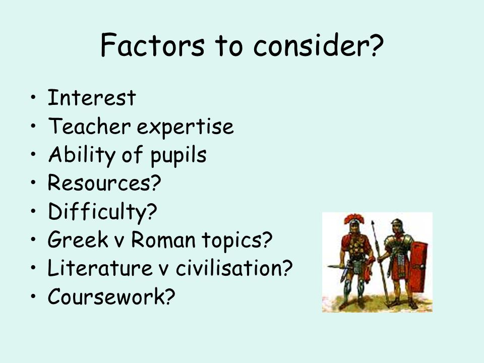 Factors to consider? Interest Teacher expertise Ability of pupils Resources? Difficulty? Greek v Roman topics? Literature v civilisation? Coursework?