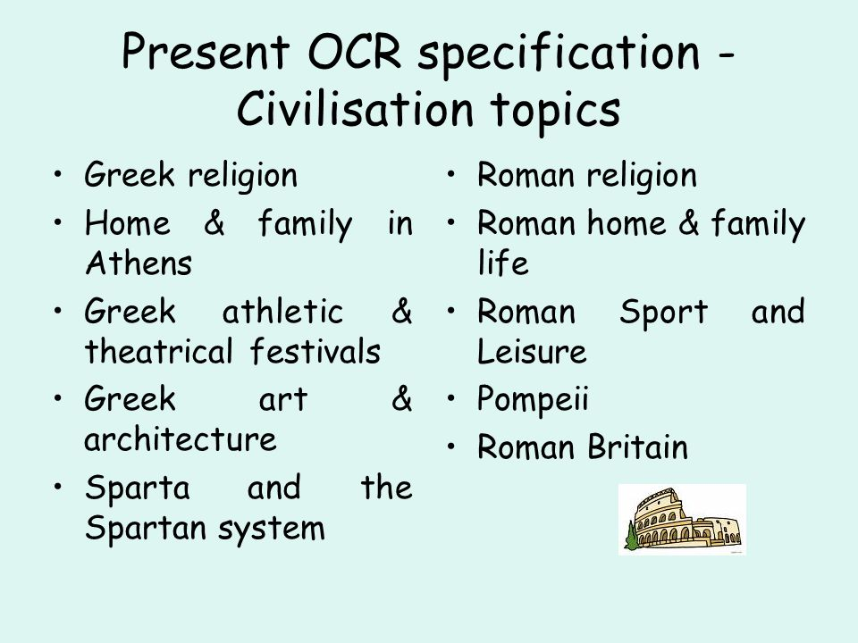Present OCR specification - Civilisation topics Greek religion Home & family in Athens Greek athletic & theatrical festivals Greek art & architecture