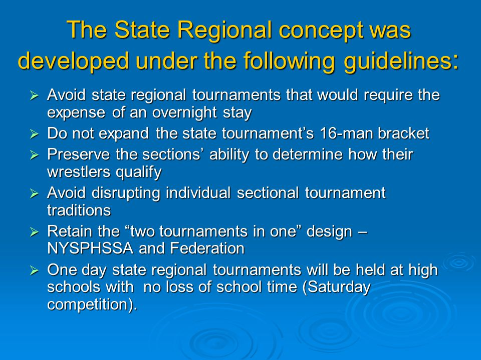 The State Regional concept was developed under the following guidelines : Avoid state regional tournaments that would require the expense of an overnight stay Avoid state regional tournaments that would require the expense of an overnight stay Do not expand the state tournaments 16-man bracket Do not expand the state tournaments 16-man bracket Preserve the sections ability to determine how their wrestlers qualify Preserve the sections ability to determine how their wrestlers qualify Avoid disrupting individual sectional tournament traditions Avoid disrupting individual sectional tournament traditions Retain the two tournaments in one design – NYSPHSSA and Federation Retain the two tournaments in one design – NYSPHSSA and Federation One day state regional tournaments will be held at high schools with no loss of school time (Saturday competition).