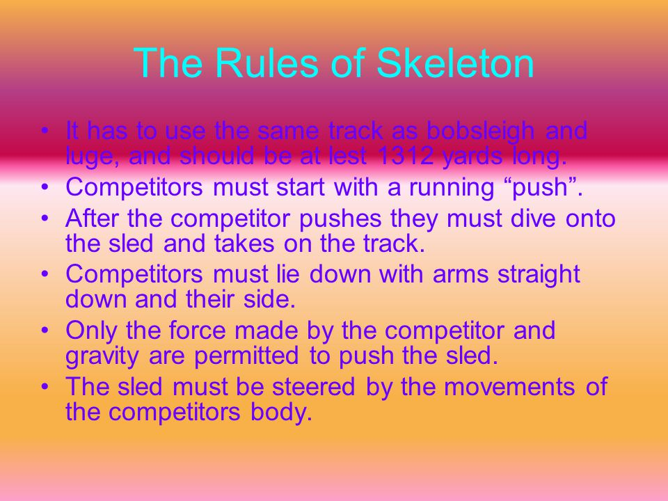 The Rules of Skeleton It has to use the same track as bobsleigh and luge, and should be at lest 1312 yards long.