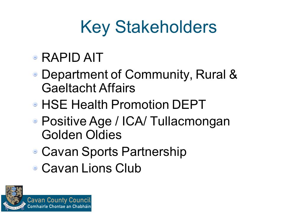 Key Stakeholders RAPID AIT Department of Community, Rural & Gaeltacht Affairs HSE Health Promotion DEPT Positive Age / ICA/ Tullacmongan Golden Oldies