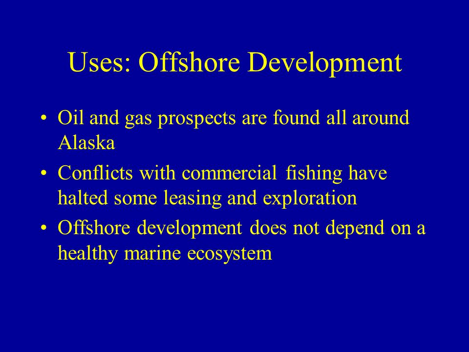 Uses: Offshore Development Oil and gas prospects are found all around Alaska Conflicts with commercial fishing have halted some leasing and exploration Offshore development does not depend on a healthy marine ecosystem