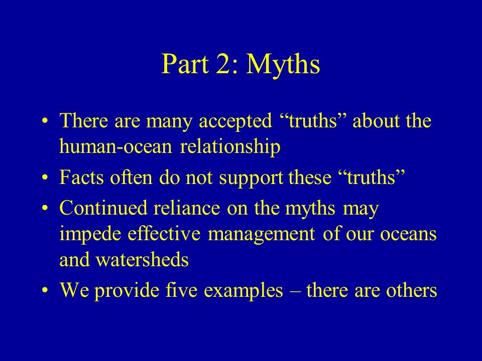 Part 2: Myths There are many accepted truths about the human-ocean relationship Facts often do not support these truths Continued reliance on the myths may impede effective management of our oceans and watersheds We provide five examples – there are others