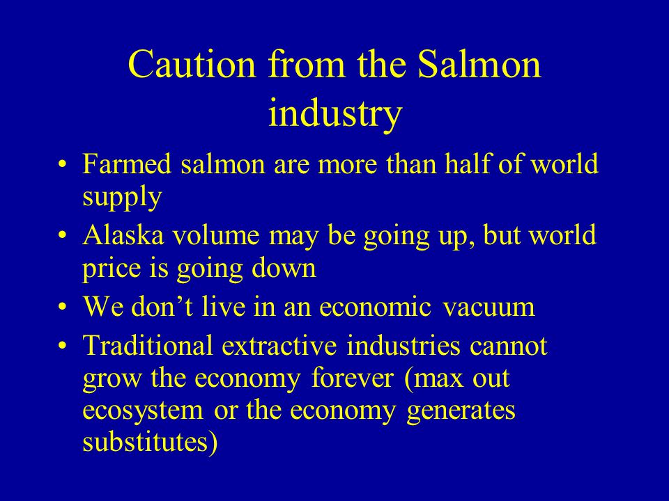 Caution from the Salmon industry Farmed salmon are more than half of world supply Alaska volume may be going up, but world price is going down We dont live in an economic vacuum Traditional extractive industries cannot grow the economy forever (max out ecosystem or the economy generates substitutes)