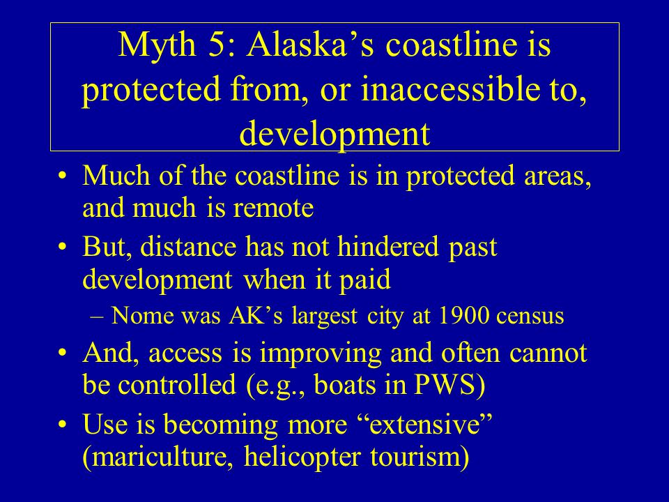 Myth 5: Alaskas coastline is protected from, or inaccessible to, development Much of the coastline is in protected areas, and much is remote But, distance has not hindered past development when it paid –Nome was AKs largest city at 1900 census And, access is improving and often cannot be controlled (e.g., boats in PWS) Use is becoming more extensive (mariculture, helicopter tourism)