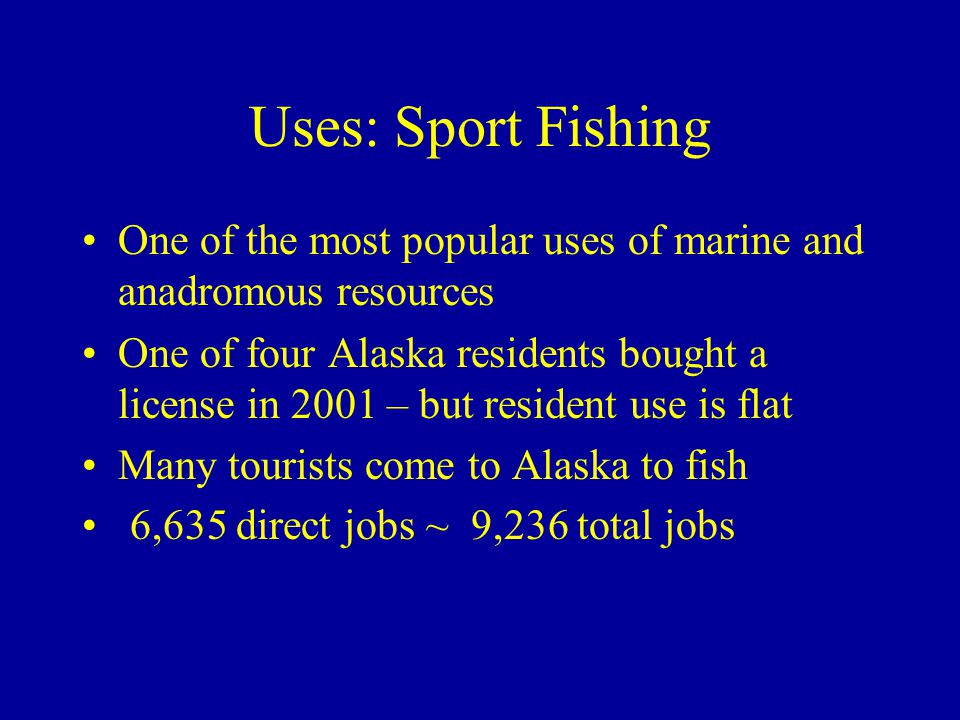 Uses: Sport Fishing One of the most popular uses of marine and anadromous resources One of four Alaska residents bought a license in 2001 – but resident use is flat Many tourists come to Alaska to fish 6,635 direct jobs ~ 9,236 total jobs