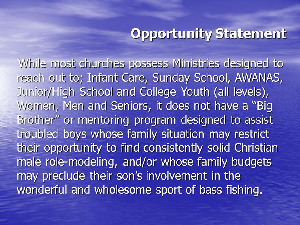 Opportunity Statement While most churches possess Ministries designed to reach out to; Infant Care, Sunday School, AWANAS, Junior/High School and College Youth (all levels), Women, Men and Seniors, it does not have a Big Brother or mentoring program designed to assist troubled boys whose family situation may restrict their opportunity to find consistently solid Christian male role-modeling, and/or whose family budgets may preclude their sons involvement in the wonderful and wholesome sport of bass fishing.