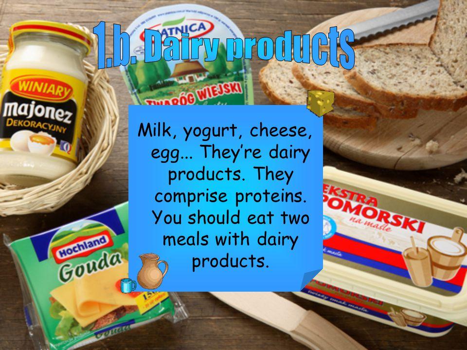 Milk, yogurt, cheese, egg... Theyre dairy products.