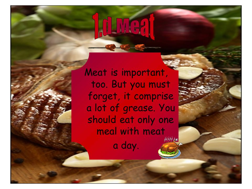Meat is important, too. But you must forget, it comprise a lot of grease.