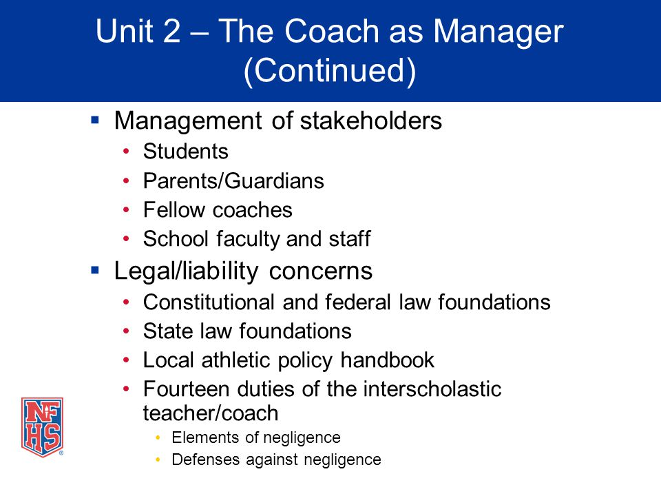 Unit 2 – The Coach as Manager (Continued) Management of stakeholders Students Parents/Guardians Fellow coaches School faculty and staff Legal/liabilit