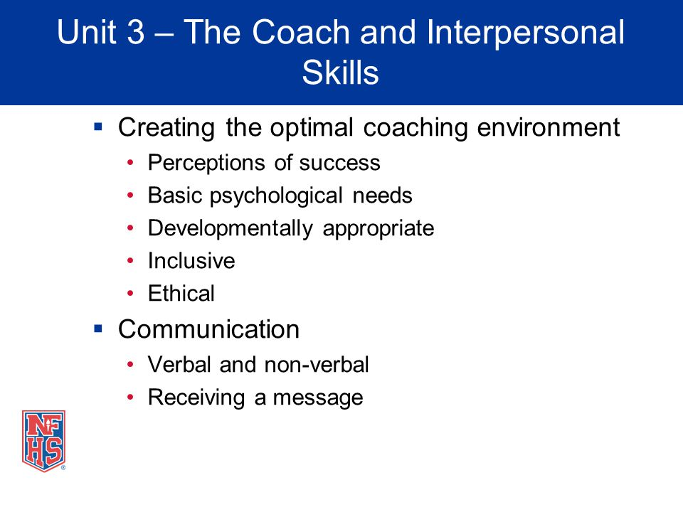 Unit 3 – The Coach and Interpersonal Skills Creating the optimal coaching environment Perceptions of success Basic psychological needs Developmentally