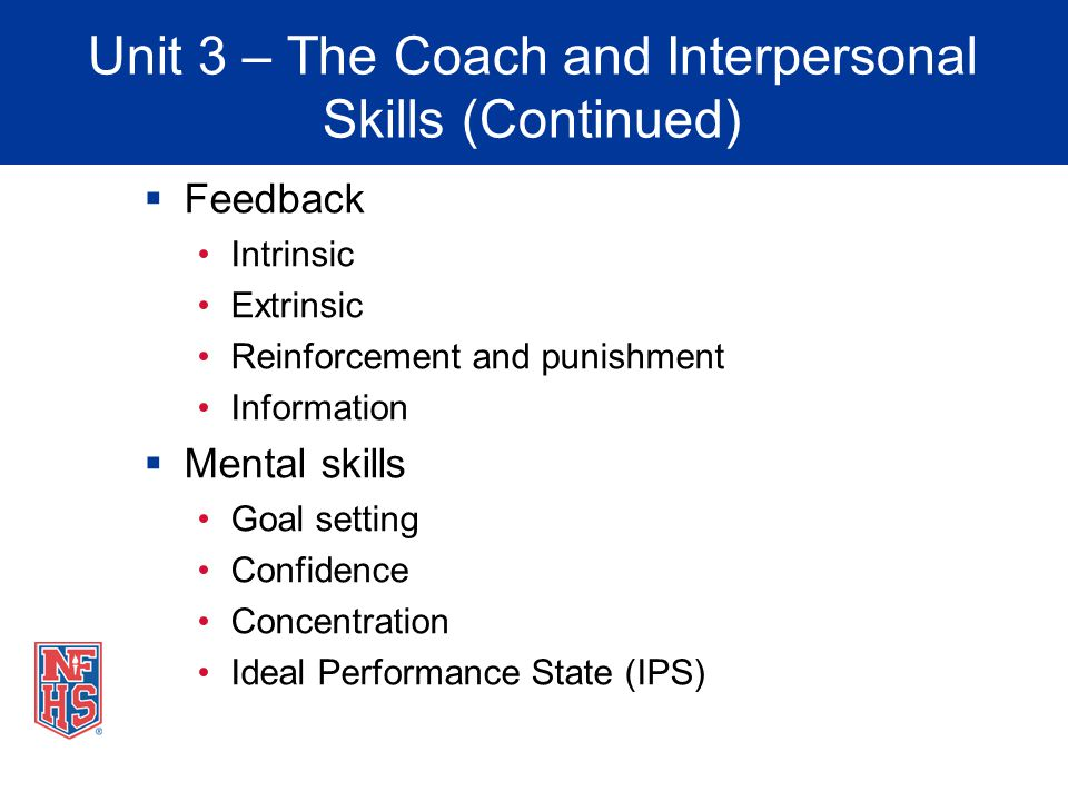 Unit 3 – The Coach and Interpersonal Skills (Continued) Feedback Intrinsic Extrinsic Reinforcement and punishment Information Mental skills Goal setti