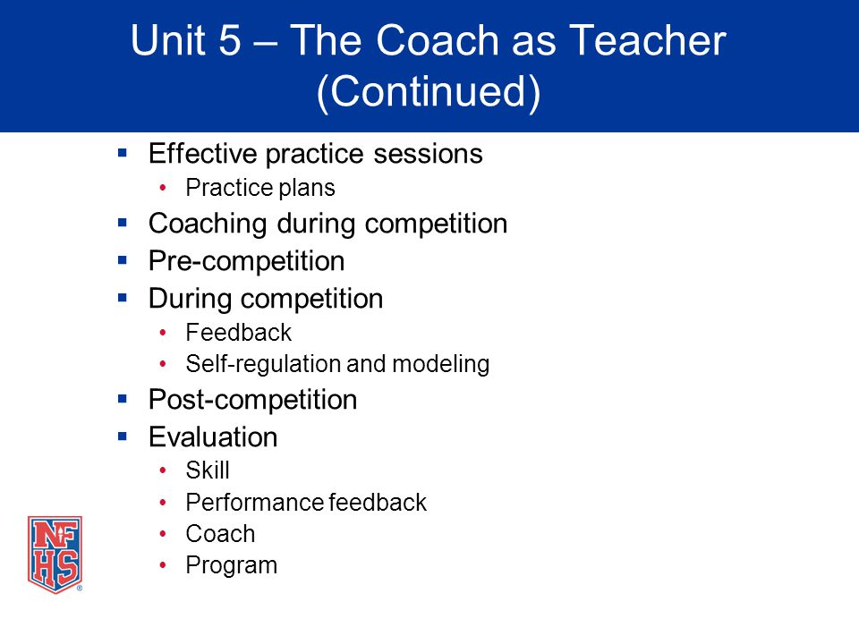 Unit 5 – The Coach as Teacher (Continued) Effective practice sessions Practice plans Coaching during competition Pre-competition During competition Fe