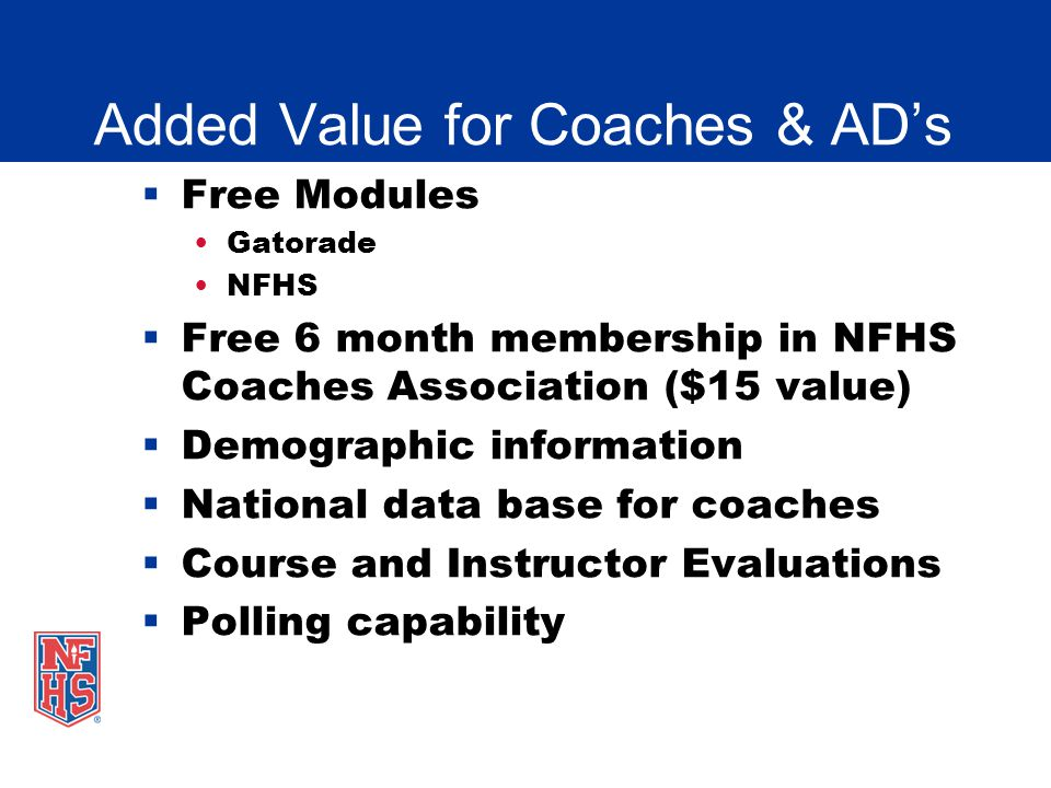Added Value for Coaches & ADs Free Modules Gatorade NFHS Free 6 month membership in NFHS Coaches Association ($15 value) Demographic information Natio