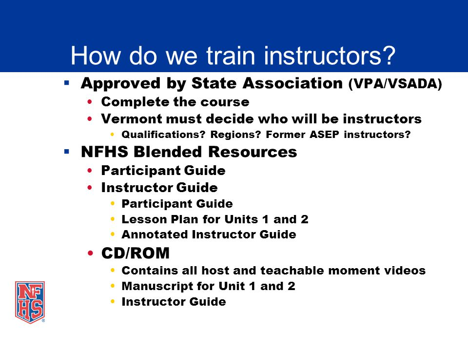 How do we train instructors? Approved by State Association (VPA/VSADA) Complete the course Vermont must decide who will be instructors Qualifications?