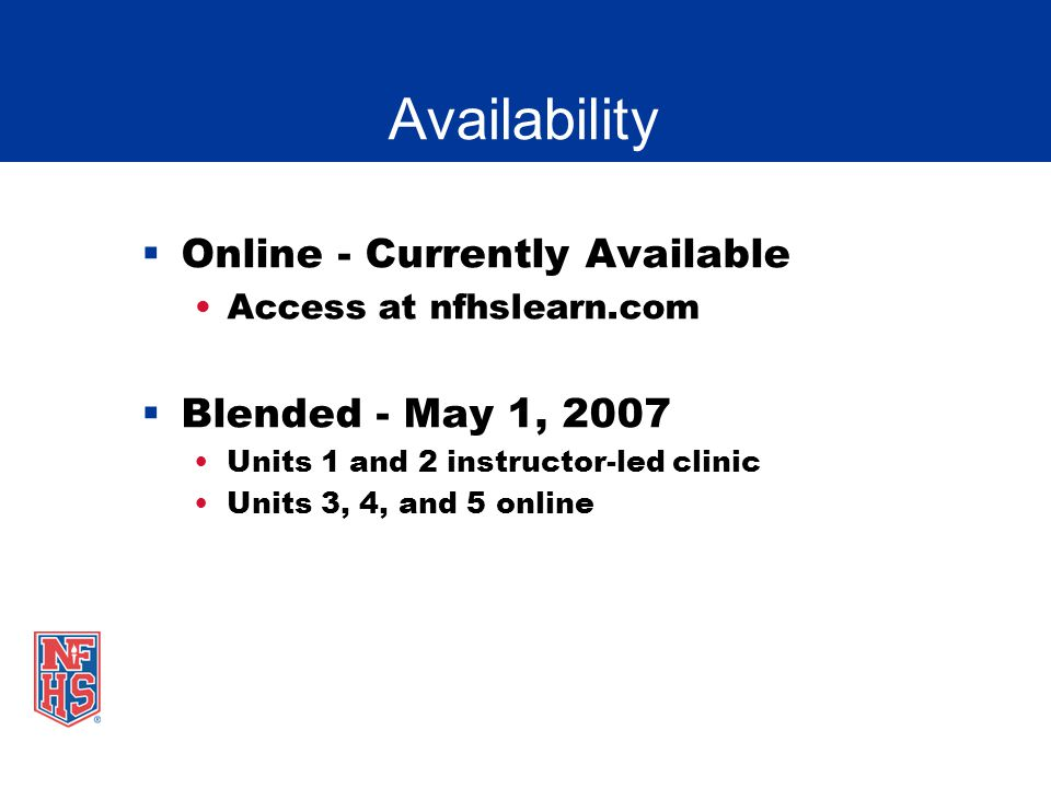 Availability Online - Currently Available Access at nfhslearn.com Blended - May 1, 2007 Units 1 and 2 instructor-led clinic Units 3, 4, and 5 online