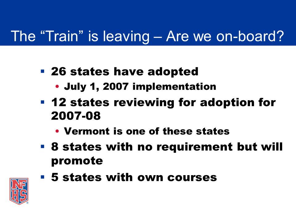 The Train is leaving – Are we on-board? 26 states have adopted July 1, 2007 implementation 12 states reviewing for adoption for 2007-08 Vermont is one