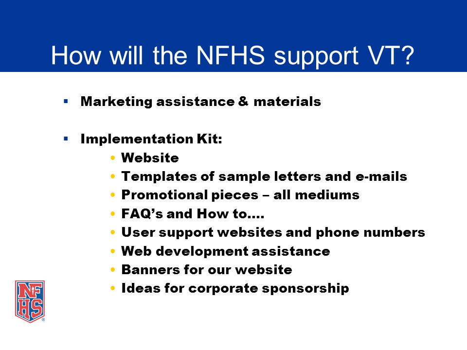 How will the NFHS support VT? Marketing assistance & materials Implementation Kit: Website Templates of sample letters and e-mails Promotional pieces