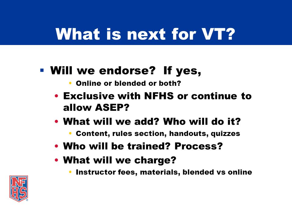 What is next for VT? Will we endorse? If yes, Online or blended or both? Exclusive with NFHS or continue to allow ASEP? What will we add? Who will do