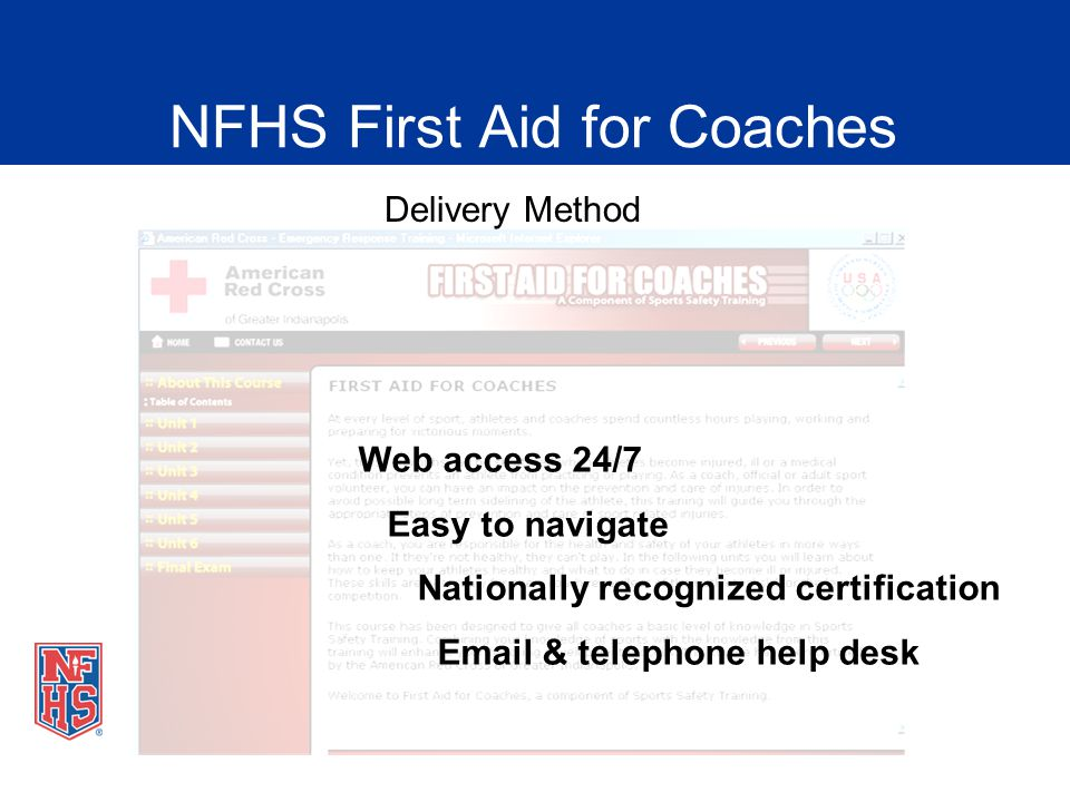 NFHS First Aid for Coaches Delivery Method Web access 24/7 Easy to navigate Nationally recognized certification Email & telephone help desk